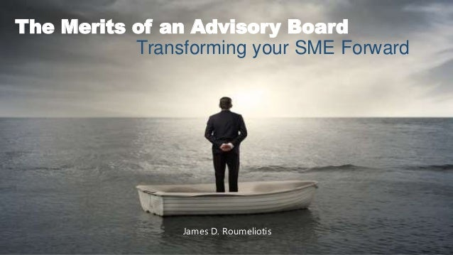 The Merits of an Advisory Board Transforming your SME Forward James D. Roumeliotis