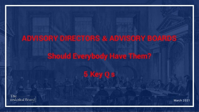 ADVISORY DIRECTORS & ADVISORY BOARDS Should Everybody Have Them? 5 Key Q s March 2021