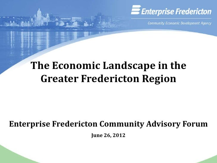 The Economic Landscape in the      Greater Fredericton RegionEnterprise Fredericton Community Advisory Forum              ...