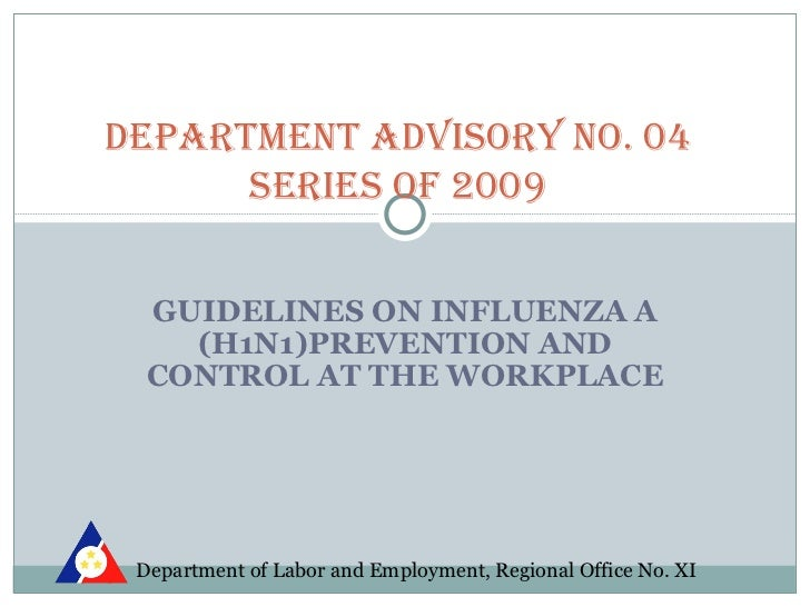 DEPARTMENT ADVISORY NO. 04      SERIES Of 2009  GUIDELINES ON INFLUENZA A    (H1N1)PREVENTION AND  CONTROL AT THE WORKPLAC...