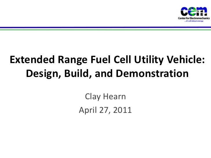 Extended Range Fuel Cell Utility Vehicle: Design, Build, and Demonstration<br />Clay Hearn<br />April 27, 2011<br />