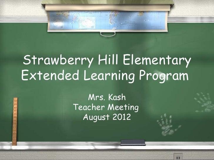 Strawberry Hill ElementaryExtended Learning Program          Mrs. Kash       Teacher Meeting         August 2012