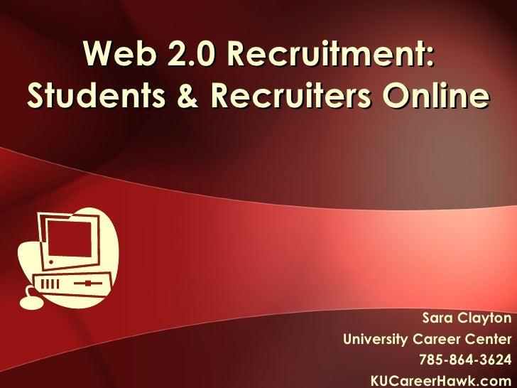 Web 2.0 Recruitment: Students & Recruiters Online Sara Clayton University Career Center 785-864-3624 KUCareerHawk.com