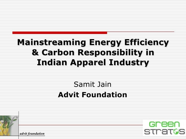 Mainstreaming Energy Efficiency & Carbon Responsibility in Indian Apparel Industry Samit Jain Advit Foundation advit found...