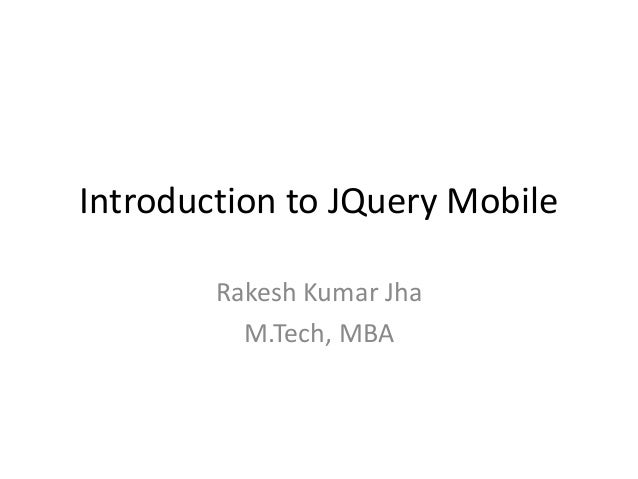 Introduction to JQuery Mobile  Rakesh Kumar Jha  M.Tech, MBA