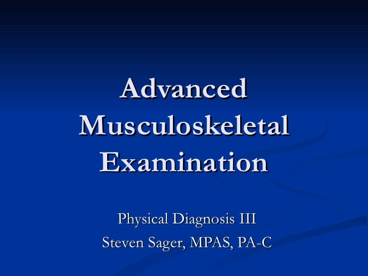 Advanced Musculoskeletal Examination Physical Diagnosis III Steven Sager, MPAS, PA-C