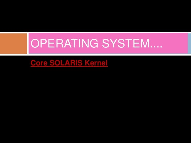 OPERATING SYSTEM....  Core SOLARIS Kernel