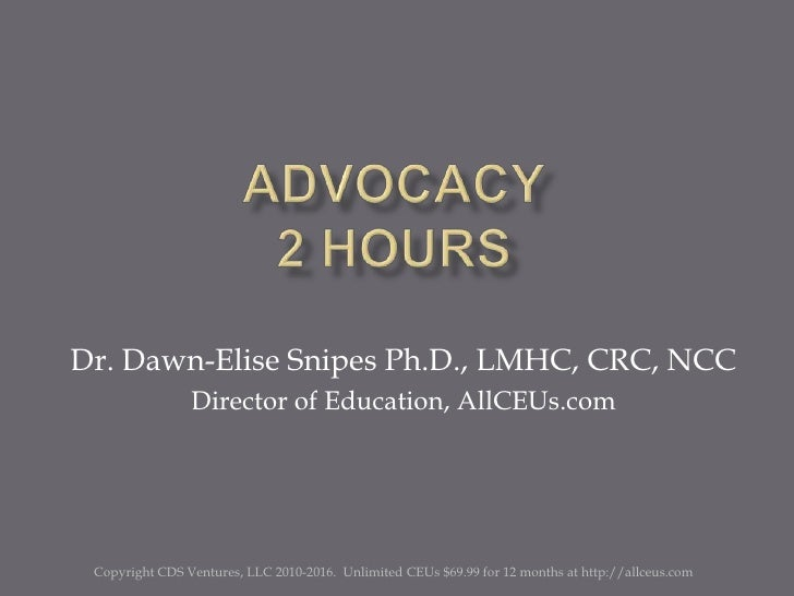 Advocacy2 Hours<br />Dr. Dawn-Elise Snipes Ph.D., LMHC, CRC, NCC<br />Director of Education, AllCEUs.com<br />Copyright CD...