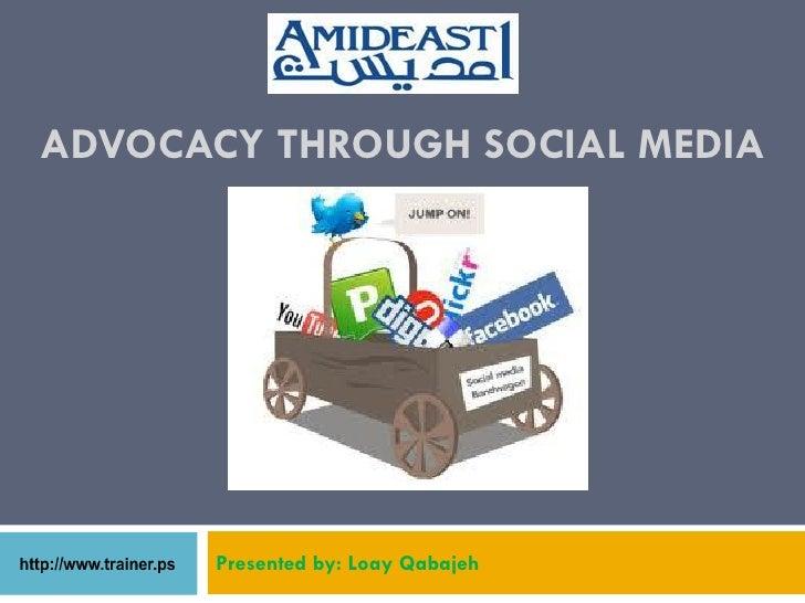 ADVOCACY THROUGH SOCIAL MEDIA       Presented by: Loay Qabajeh