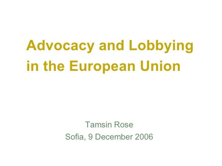 Advocacy and Lobbying in the European Union <ul><li>Tamsin Rose </li></ul><ul><li>Sofia, 9 December 2006 </li></ul>