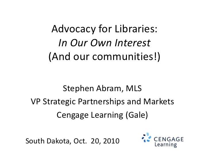 Advocacy for Libraries:In Our Own Interest(And our communities!)<br />Stephen Abram, MLS<br />VP Strategic Partnerships an...