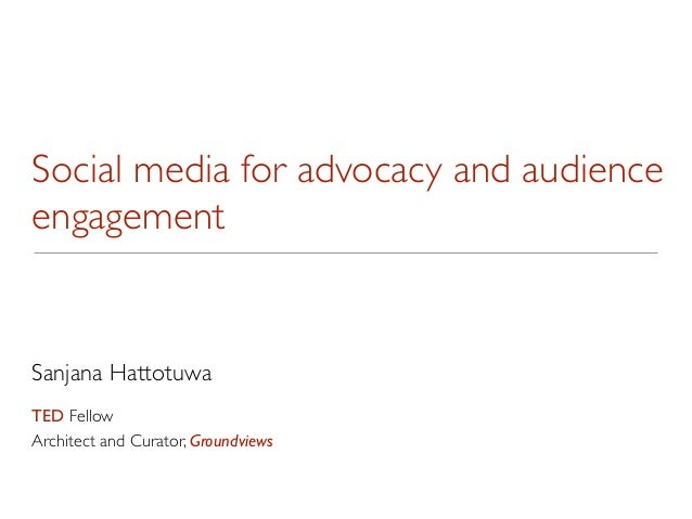 Social media for advocacy and audienceengagementSanjana HattotuwaTED FellowArchitect and Curator, Groundviews