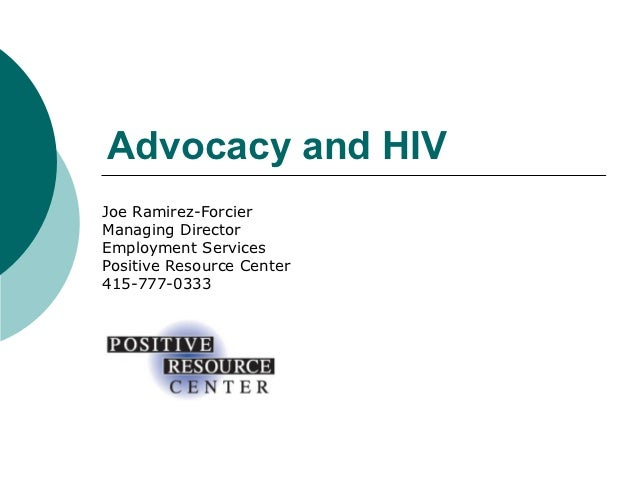 Advocacy and HIVJoe Ramirez-ForcierManaging DirectorEmployment ServicesPositive Resource Center415-777-0333