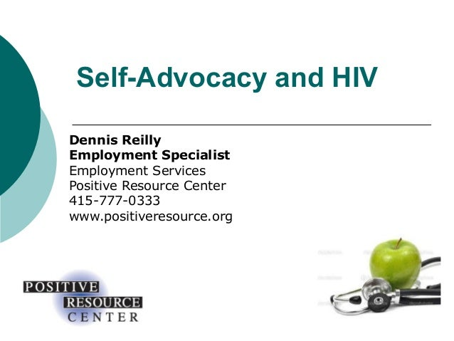 Self-Advocacy and HIV Dennis Reilly Employment Specialist Employment Services Positive Resource Center 415-777-0333 www.po...