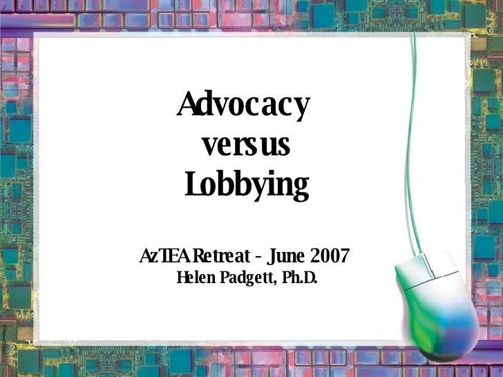 Advocacy  versus Lobbying AzTEA Retreat - June 2007  Helen Padgett, Ph.D.