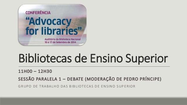 Bibliotecas de Ensino Superior  11H00 – 12H30  SESSÃO PARALELA 1 – DEBATE (MODERAÇÃO DE PEDRO PRÍNCIPE)  GRUPO DE TRABALHO...