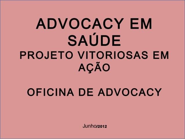 ADVOCACY EMSAÚDEPROJETO VITORIOSAS EMAÇÃOOFICINA DE ADVOCACYJunho/2012