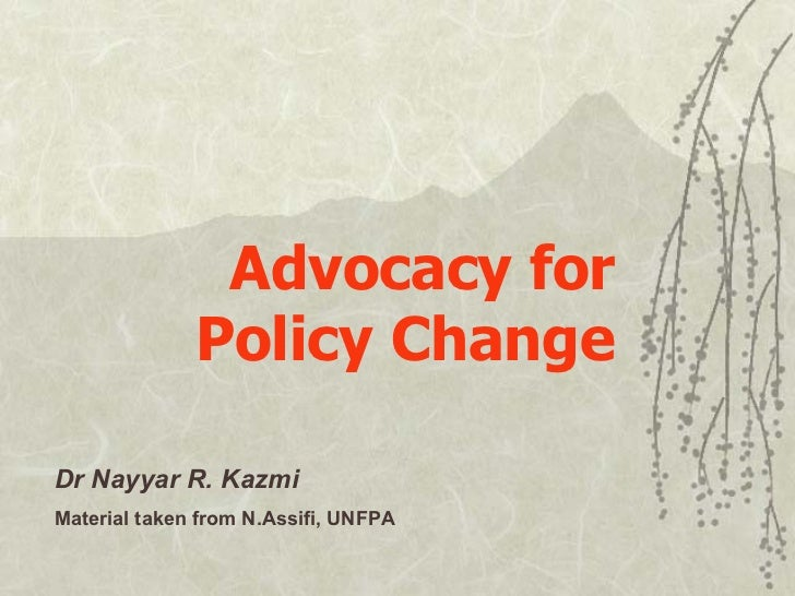 Advocacy for Policy Change Dr Nayyar R. Kazmi Material taken from N.Assifi, UNFPA