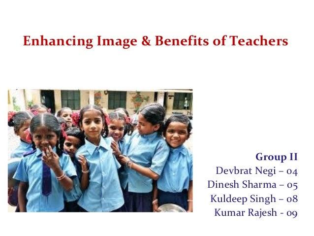 Enhancing Image & Benefits of Teachers Group II Devbrat Negi – 04 Dinesh Sharma – 05 Kuldeep Singh – 08 Kumar Rajesh - 09