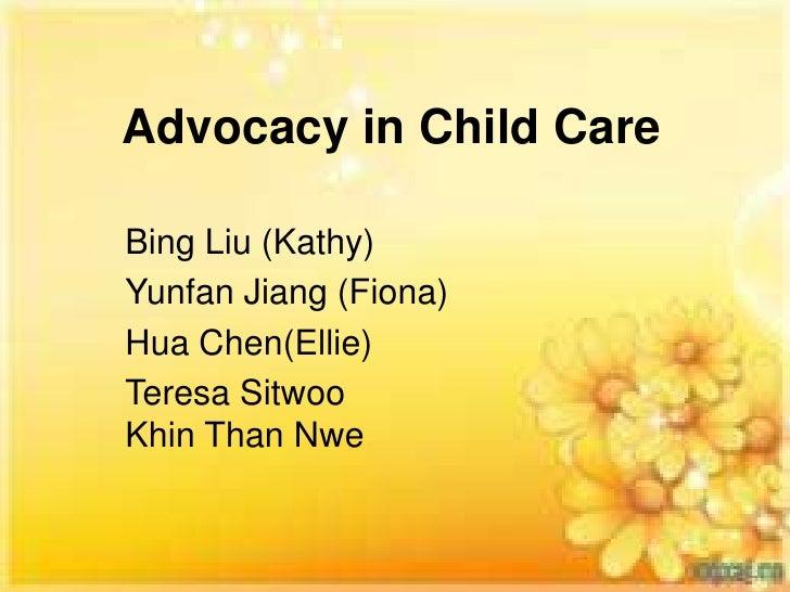 Advocacy in Child CareBing Liu (Kathy)Yunfan Jiang (Fiona)Hua Chen(Ellie)Teresa SitwooKhin Than Nwe