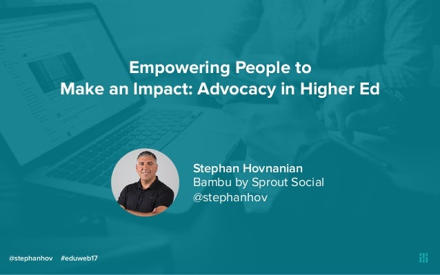 Empowering People to Make an Impact: Advocacy in Higher Ed @stephanhov #eduweb17 Stephan Hovnanian Bambu by Sprout Social ...