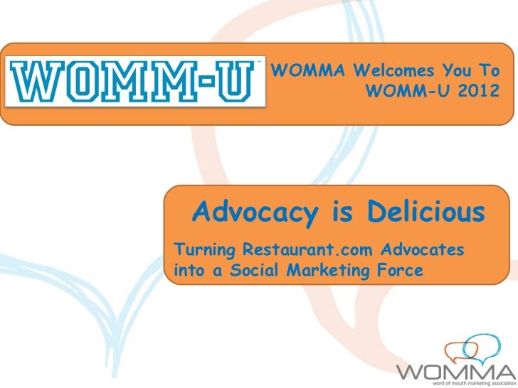 WOMMA Welcomes You To                 WOMM-U 2012 Advocacy is DeliciousTurning Restaurant.com Advocatesinto a Social Marke...