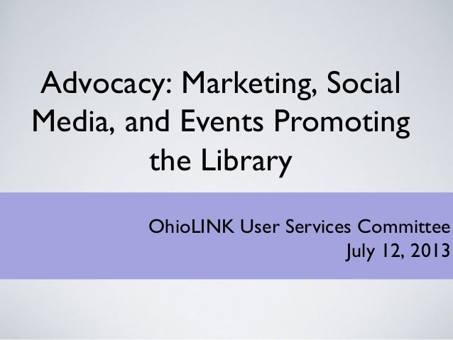Advocacy: Marketing, Social Media, and Events Promoting the Library OhioLINK User Services Committee July 12, 2013
