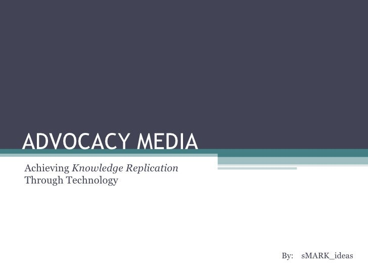 ADVOCACY MEDIA By:  sMARK_ideas  Achieving  Knowledge Replication  Through Technology