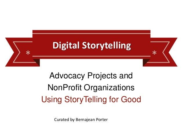 * * Digital Storytelling Advocacy Projects and NonProfit Organizations Using StoryTelling for Good Curated by Bernajean Po...