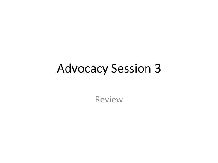 Advocacy Session 3      Review