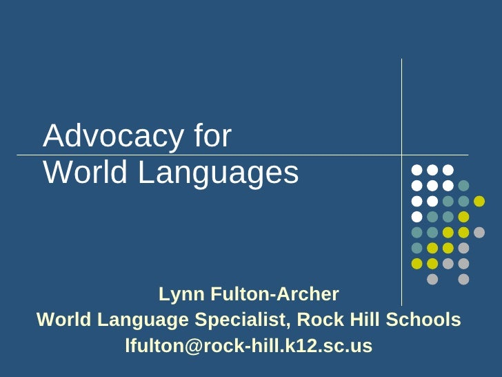 Advocacy for World Languages Lynn Fulton-Archer World Language Specialist, Rock Hill Schools [email_address]