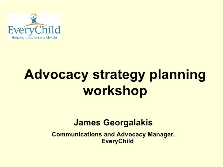 Advocacy strategy planning workshop James Georgalakis Communications and Advocacy Manager, EveryChild