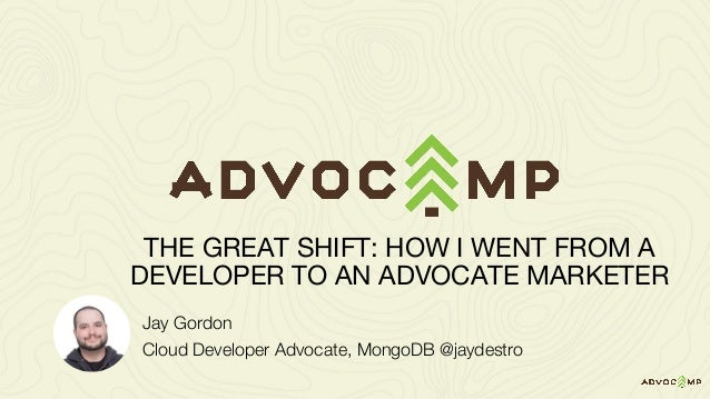 Jay Gordon Cloud Developer Advocate, MongoDB @jaydestro THE GREAT SHIFT: HOW I WENT FROM A DEVELOPER TO AN ADVOCATE MARKET...
