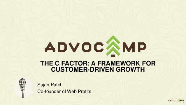 Sujan Patel Co-founder of Web Profits THE C FACTOR: A FRAMEWORK FOR CUSTOMER-DRIVEN GROWTH