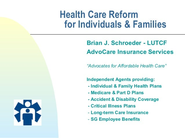 "Health Care Reform for Individuals & Families Brian J. Schroeder - LUTCF AdvoCare Insurance Services ""Advocates for Afford..."