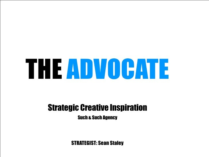 THE ADVOCATE  Strategic Creative Inspiration           Such & Such Agency             STRATEGIST: Sean Staley