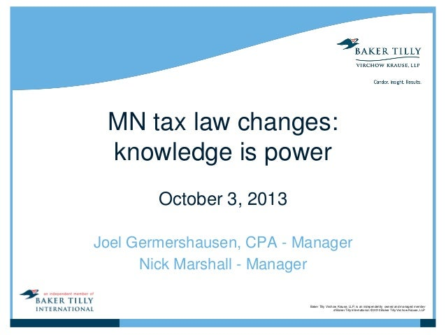 MN tax law changes: knowledge is power October 3, 2013 Joel Germershausen, CPA - Manager Nick Marshall - Manager Baker Til...