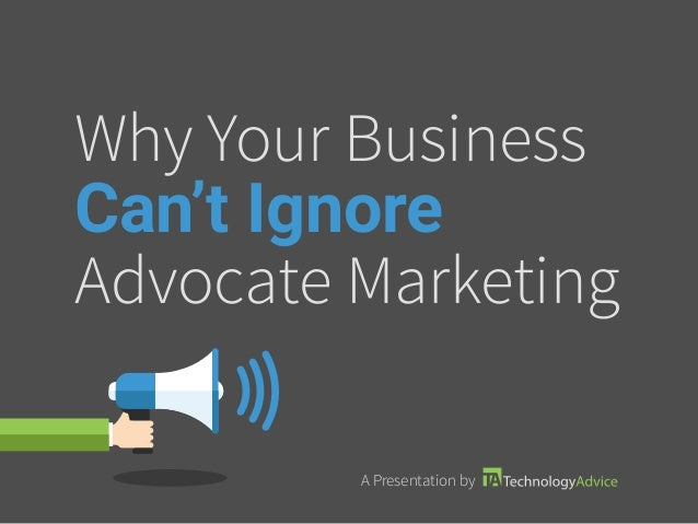 Why Your Business Can't Ignore Advocate Marketing A Presentation by