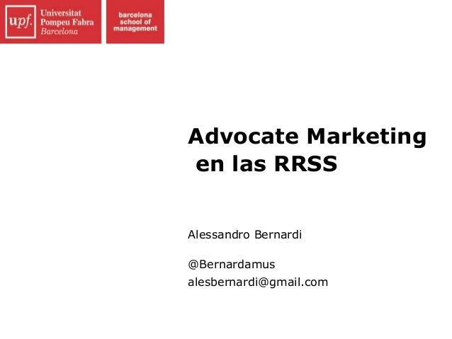 Advocate Marketing en las RRSS Alessandro Bernardi @Bernardamus alesbernardi@gmail.com