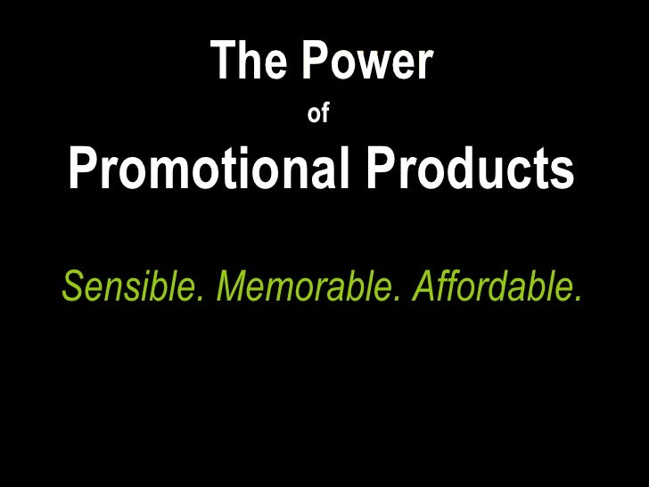 The   Power of   Promotional Products Sensible. Memorable. Affordable. The  Power of   Promotional Products © PPAI 2009