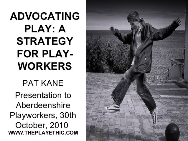 ADVOCATING PLAY: A STRATEGY FOR PLAY- WORKERS PAT KANE Presentation to Aberdeenshire Playworkers, 30th October, 2010 WWW.T...