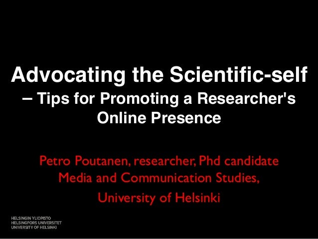 Advocating the Scientific-self  – Tips for Promoting a Researcher's  Online Presence!  Petro Poutanen, researcher, Phd can...