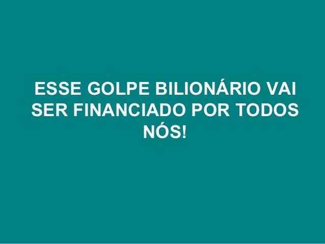 ESSE GOLPE BILIONÁRIO VAISER FINANCIADO POR TODOS          NÓS!
