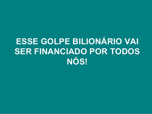 ESSE GOLPE BILIONÁRIO VAI  SER FINANCIADO POR TODOS  NÓS!
