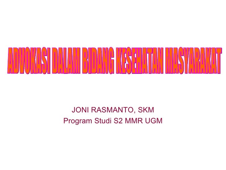 JONI RASMANTO, SKM Program Studi S2  MMR  UGM ADVOKASI DALAM BIDANG KESEHATAN MASYARAKAT