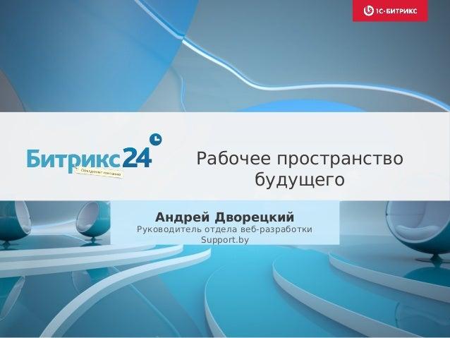 Андрей Дворецкий Руководитель отдела веб-разработки Support.by Рабочее пространство будущего