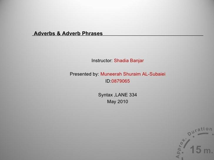 Adverbs & Adverb Phrases  <ul><li>Instructor:  Shadia Banjar </li></ul><ul><li>Presented by:  Muneerah Shuraim AL-Subaiei ...
