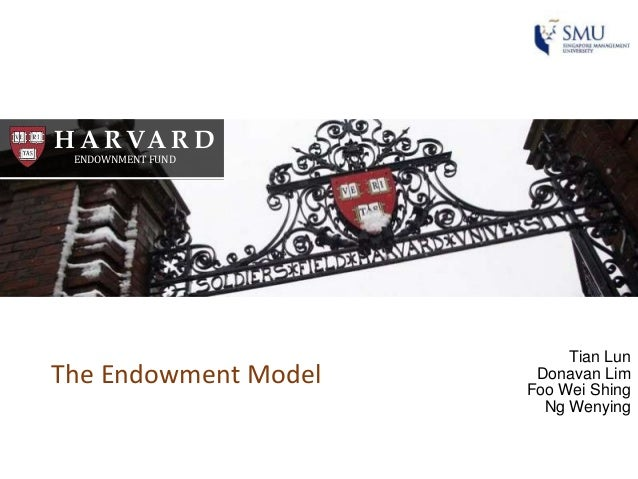 H A RVA R D ENDOWNMENT FUND Tian Lun Donavan Lim Foo Wei Shing Ng Wenying The Endowment Model
