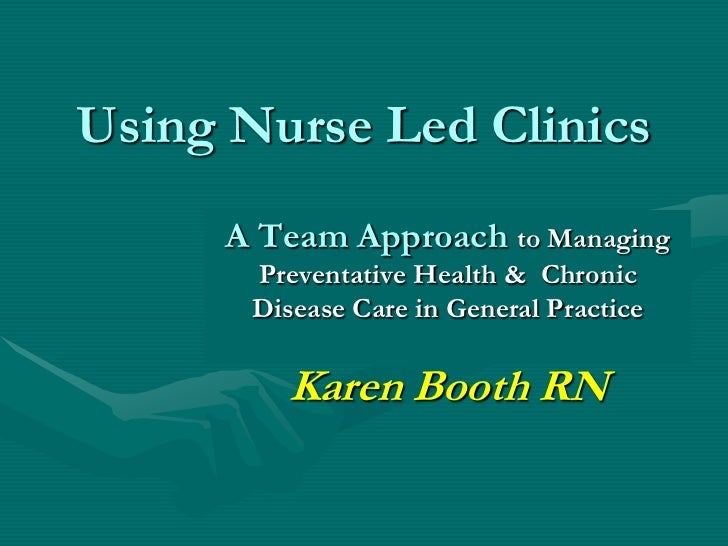 Using Nurse Led Clinics     A Team Approach to Managing       Preventative Health & Chronic       Disease Care in General ...