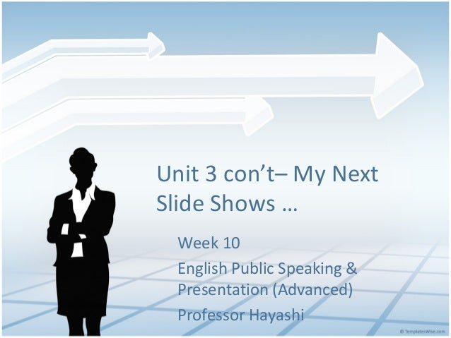 Unit 3 con't– My Next Slide Shows … Week 10 English Public Speaking & Presentation (Advanced) Professor Hayashi